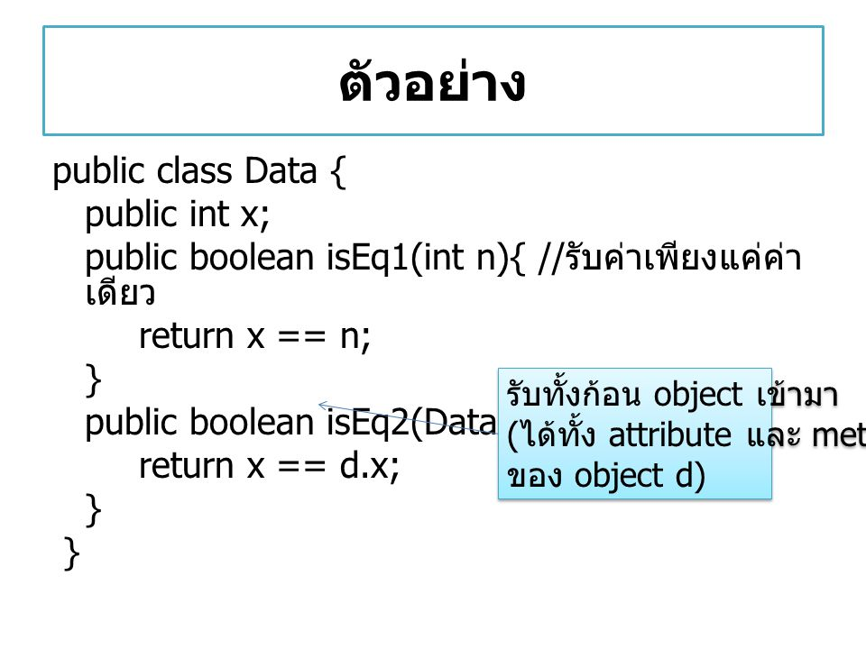 ตัวอย่าง public class Data { public int x; public boolean isEq1(int n){ // รับค่าเพียงแค่ค่า เดียว return x == n; } public boolean isEq2(Data d) { ret