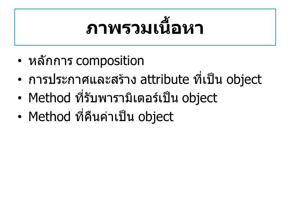 Composition ( การประกอบ ) เป็นการสร้างคลาสใหม่ที่มี attribute เป็น object จากคลาสอื่น เช่น คลาสรถยนต์ จะประกอบด้วยคลาส เครื่องยนต์ คลาสล้อ เป็นต้น Composition ไม่เหมือนกับ inheritance – คลาสเหล่านั้นไม่ได้มีความสัมพันธ์กัน ต่างก็เป็น อิสระจากกัน – แต่สามารถเรียกใช้ attribute หรือ method ของ คลาสที่มาประกอบกันได้ ( เสมือนว่ามันมี ความสัมพันธ์กัน )