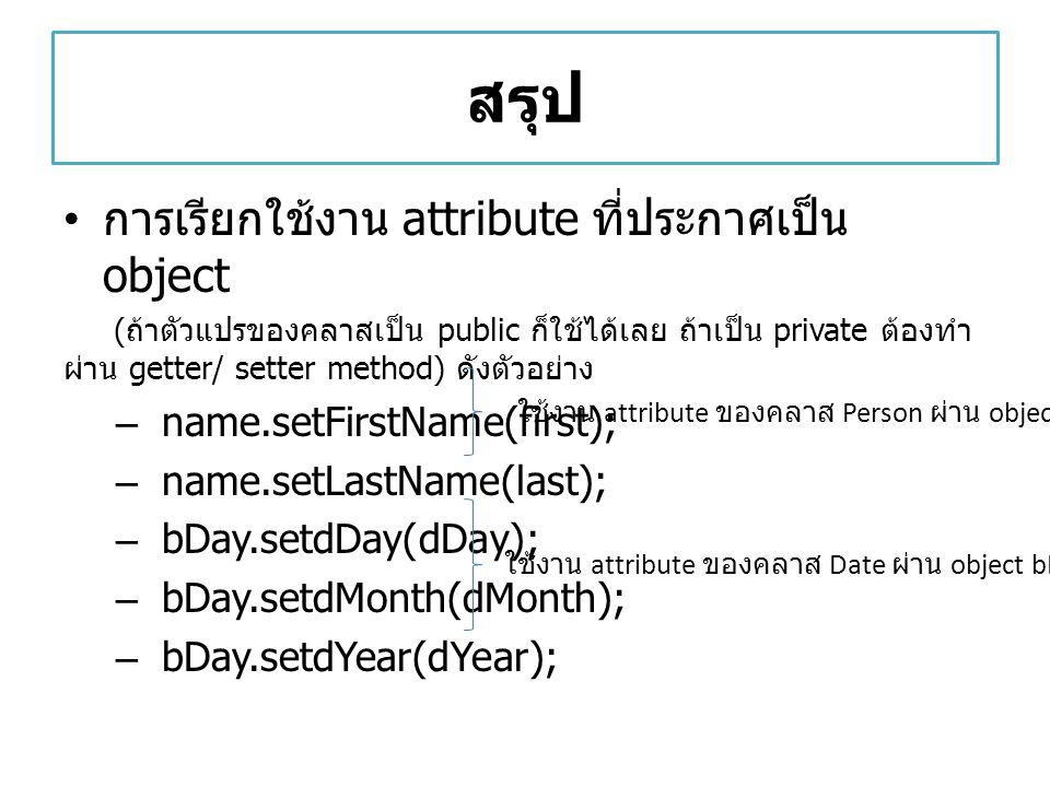 สรุป การเรียกใช้งาน attribute ที่ประกาศเป็น object ( ถ้าตัวแปรของคลาสเป็น public ก็ใช้ได้เลย ถ้าเป็น private ต้องทำ ผ่าน getter/ setter method) ดังตัว