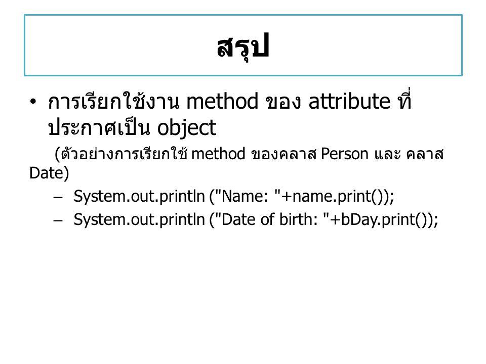 สรุป การเรียกใช้งาน method ของ attribute ที่ ประกาศเป็น object ( ตัวอย่างการเรียกใช้ method ของคลาส Person และ คลาส Date) – System.out.println (