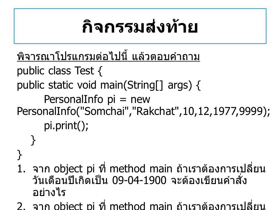 กิจกรรมส่งท้าย พิจารณาโปรแกรมต่อไปนี้ แล้วตอบคำถาม public class Test { public static void main(String[] args) { PersonalInfo pi = new PersonalInfo(