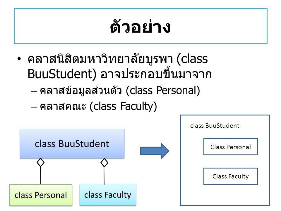 ตัวอย่าง คลาสนิสิตมหาวิทยาลัยบูรพา (class BuuStudent) อาจประกอบขึ้นมาจาก – คลาสข้อมูลส่วนตัว (class Personal) – คลาสคณะ (class Faculty) class BuuStude