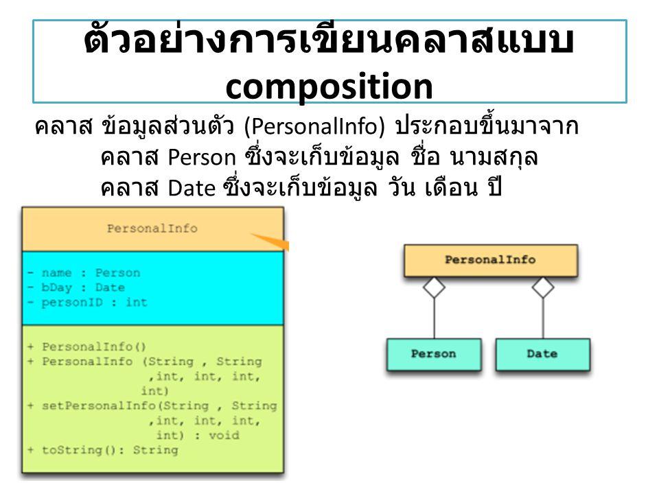 ตัวอย่างการเขียนคลาสแบบ composition คลาส ข้อมูลส่วนตัว (PersonalInfo) ประกอบขึ้นมาจาก คลาส Person ซึ่งจะเก็บข้อมูล ชื่อ นามสกุล คลาส Date ซึ่งจะเก็บข้