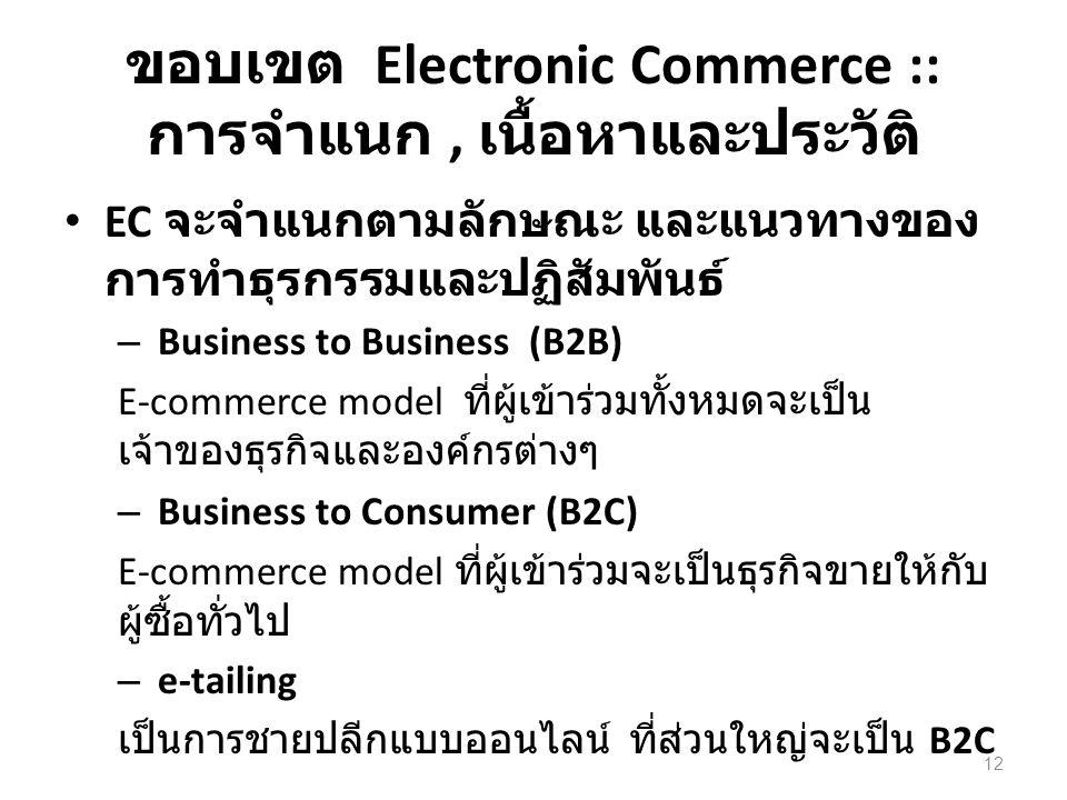 ขอบเขต Electronic Commerce :: การจำแนก, เนื้อหาและประวัติ EC จะจำแนกตามลักษณะ และแนวทางของ การทำธุรกรรมและปฏิสัมพันธ์ – Business to Business (B2B) E-commerce model ที่ผู้เข้าร่วมทั้งหมดจะเป็น เจ้าของธุรกิจและองค์กรต่างๆ – Business to Consumer (B2C) E-commerce model ที่ผู้เข้าร่วมจะเป็นธุรกิจขายให้กับ ผู้ซื้อทั่วไป – e-tailing เป็นการชายปลีกแบบออนไลน์ ที่ส่วนใหญ่จะเป็น B2C 12
