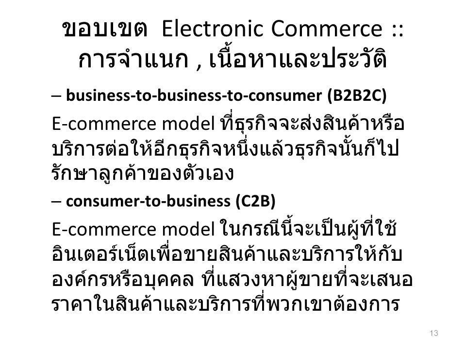 ขอบเขต Electronic Commerce :: การจำแนก, เนื้อหาและประวัติ – business-to-business-to-consumer (B2B2C) E-commerce model ที่ธุรกิจจะส่งสินค้าหรือ บริการต่อให้อีกธุรกิจหนึ่งแล้วธุรกิจนั้นก็ไป รักษาลูกค้าของตัวเอง – consumer-to-business (C2B) E-commerce model ในกรณีนี้จะเป็นผู้ที่ใช้ อินเตอร์เน็ตเพื่อขายสินค้าและบริการให้กับ องค์กรหรือบุคคล ที่แสวงหาผู้ขายที่จะเสนอ ราคาในสินค้าและบริการที่พวกเขาต้องการ 13