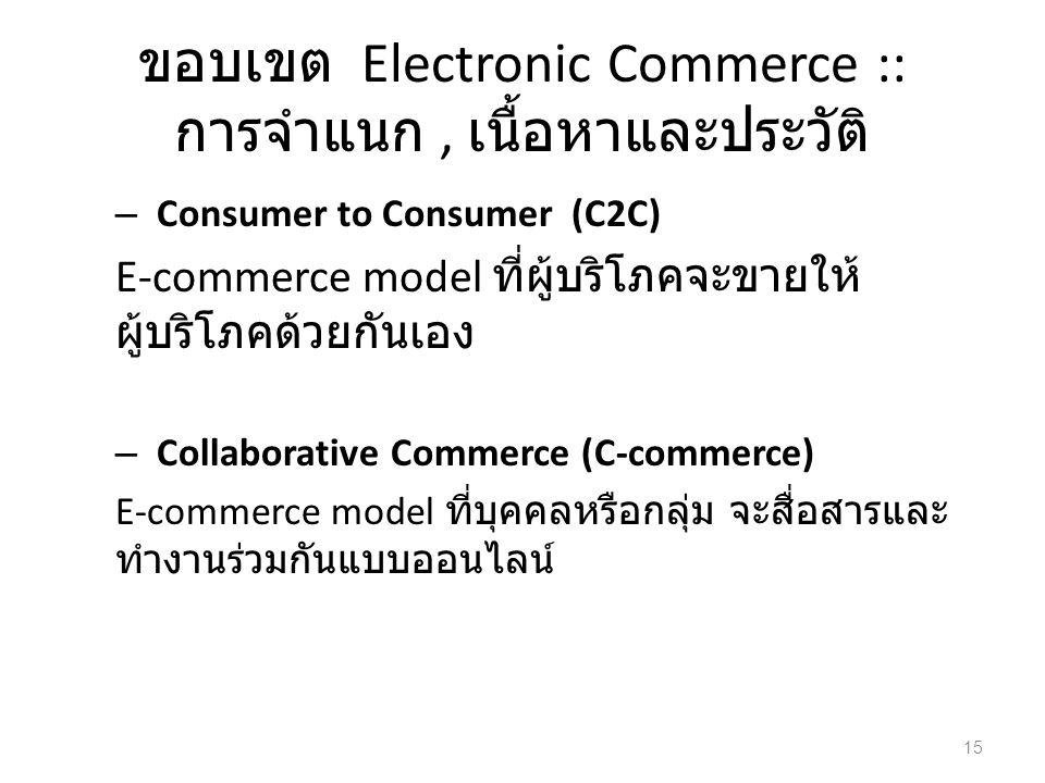 ขอบเขต Electronic Commerce :: การจำแนก, เนื้อหาและประวัติ – Consumer to Consumer (C2C) E-commerce model ที่ผู้บริโภคจะขายให้ ผู้บริโภคด้วยกันเอง – Collaborative Commerce (C-commerce) E-commerce model ที่บุคคลหรือกลุ่ม จะสื่อสารและ ทำงานร่วมกันแบบออนไลน์ 15
