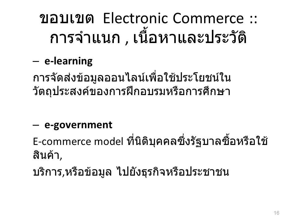 ขอบเขต Electronic Commerce :: การจำแนก, เนื้อหาและประวัติ – e-learning การจัดส่งข้อมูลออนไลน์เพื่อใช้ประโยชน์ใน วัตถุประสงค์ของการฝึกอบรมหรือการศึกษา – e-government E-commerce model ที่นิติบุคคลซึ่งรัฐบาลซื้อหรือใช้ สินค้า, บริการ, หรือข้อมูล ไปยังธุรกิจหรือประชาชน 16