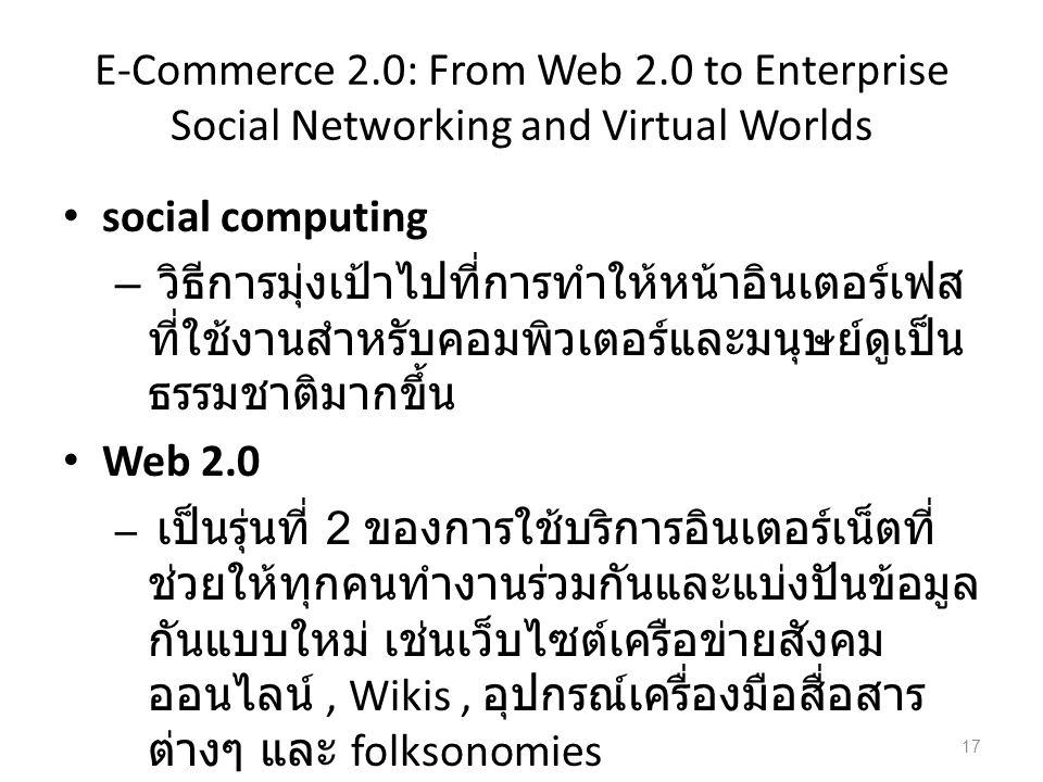E-Commerce 2.0: From Web 2.0 to Enterprise Social Networking and Virtual Worlds social computing – วิธีการมุ่งเป้าไปที่การทำให้หน้าอินเตอร์เฟส ที่ใช้งานสำหรับคอมพิวเตอร์และมนุษย์ดูเป็น ธรรมชาติมากขึ้น Web 2.0 – เป็นรุ่นที่ 2 ของการใช้บริการอินเตอร์เน็ตที่ ช่วยให้ทุกคนทำงานร่วมกันและแบ่งปันข้อมูล กันแบบใหม่ เช่นเว็บไซต์เครือข่ายสังคม ออนไลน์, Wikis, อุปกรณ์เครื่องมือสื่อสาร ต่างๆ และ folksonomies 17
