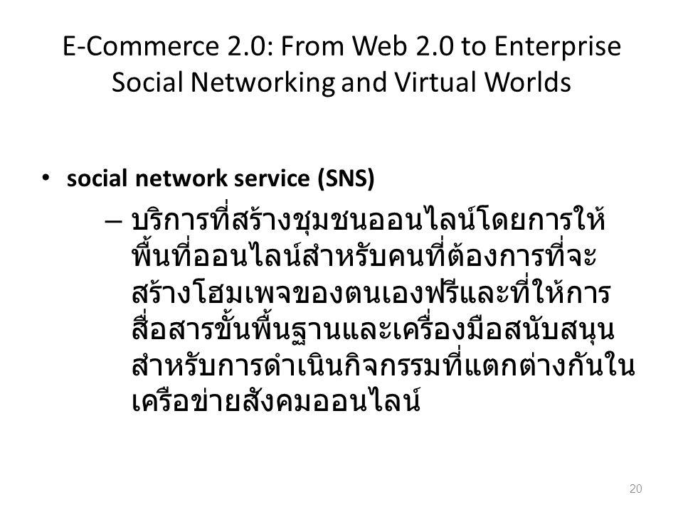 E-Commerce 2.0: From Web 2.0 to Enterprise Social Networking and Virtual Worlds social network service (SNS) – บริการที่สร้างชุมชนออนไลน์โดยการให้ พื้นที่ออนไลน์สำหรับคนที่ต้องการที่จะ สร้างโฮมเพจของตนเองฟรีและที่ให้การ สื่อสารขั้นพื้นฐานและเครื่องมือสนับสนุน สำหรับการดำเนินกิจกรรมที่แตกต่างกันใน เครือข่ายสังคมออนไลน์ 20