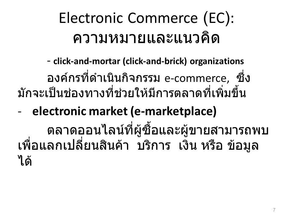 Electronic Commerce (EC): ความหมายและแนวคิด - click-and-mortar (click-and-brick) organizations องค์กรที่ดำเนินกิจกรรม e-commerce, ซึ่ง มักจะเป็นช่องทางที่ช่วยให้มีการตลาดที่เพิ่มขึ้น -electronic market (e-marketplace) ตลาดออนไลน์ที่ผู้ซื้อและผู้ขายสามารถพบ เพื่อแลกเปลี่ยนสินค้า บริการ เงิน หรือ ข้อมูล ได้ 7