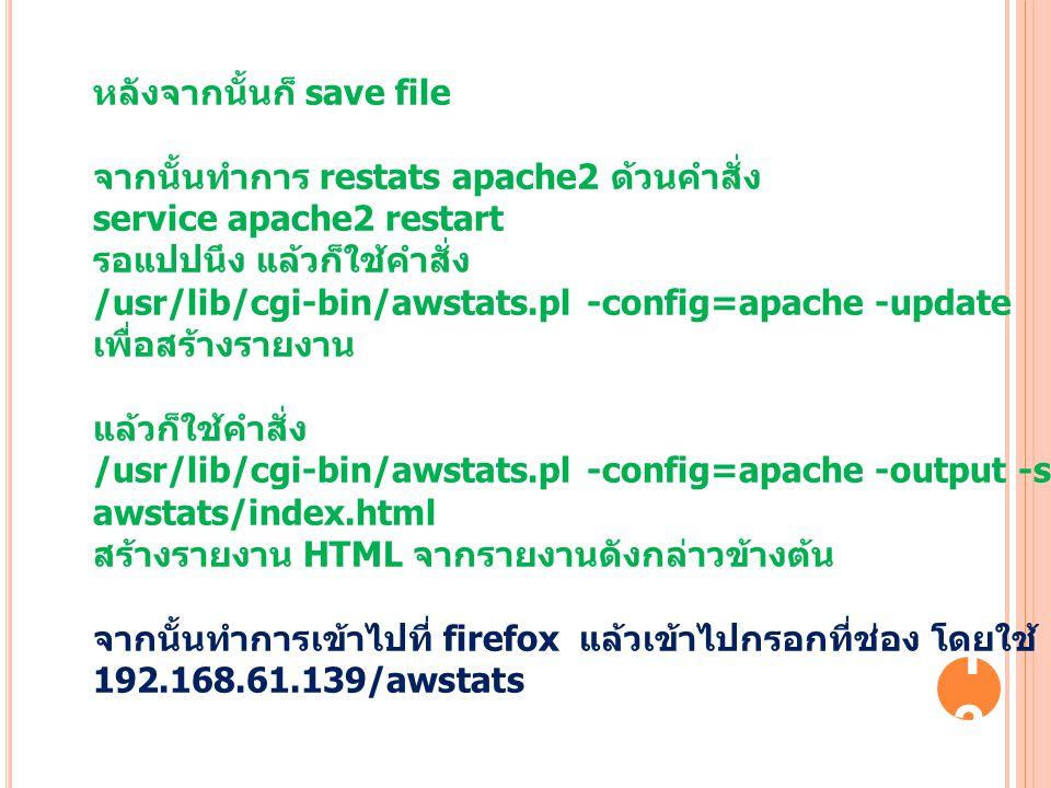 13 หลังจากนั้นก็ save file จากนั้นทำการ restats apache2 ด้วนคำสั่ง service apache2 restart รอแปปนึง แล้วก็ใช้คำสั่ง /usr/lib/cgi-bin/awstats.pl -confi