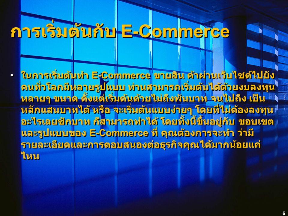 6 การเริ่มต้นกับ E-Commerce ในการเริ่มต้นทำ E-Commerce ขายสิน ค้าผ่านเว็บไซต์ไปยัง คนทั่วโลกมีหลายรูปแบบ ท่านสามารถเริ่มต้นได้ด้วยงบลงทุน หลายๆ ขนาด ตั้งแต่เริ่มต้นด้วยไม่ถึงพันบาท จนไปถึง เป็น หลักแสนบาทได้ หรือ จะเริ่มต้นแบบง่ายๆ โดยที่ไม่ต้องลงทุน อะไรเลยซักบาท ก็สามารถทำได้ โดยทั้งนี้ขึ้นอยู่กับ ขอบเขต และรูปแบบของ E-Commerce ที่ คุณต้องการจะทำ ว่ามี รายละเอียดและการตอบสนองต่อธุรกิจคุณได้มากน้อยแค่ ไหน