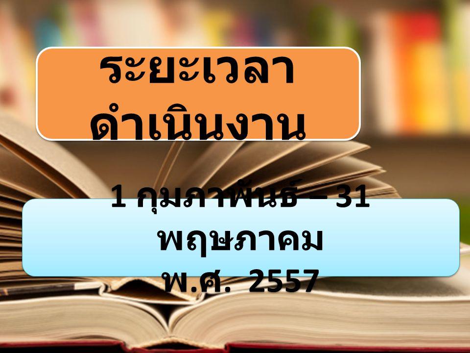 ระยะเวลา ดำเนินงาน 1 กุมภาพันธ์ – 31 พฤษภาคม พ. ศ. 2557