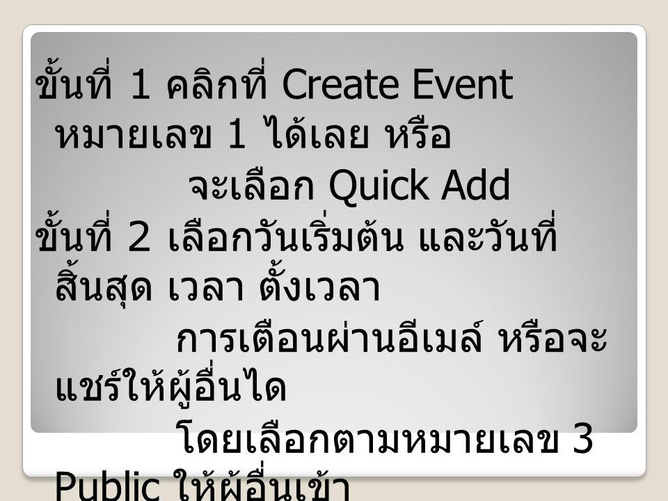 ขั้นที่ 1 คลิกที่ Create Event หมายเลข 1 ได้เลย หรือ จะเลือก Quick Add ขั้นที่ 2 เลือกวันเริ่มต้น และวันที่ สิ้นสุด เวลา ตั้งเวลา การเตือนผ่านอีเมล์ หรือจะ แชร์ให้ผู้อื่นได โดยเลือกตามหมายเลข 3 Public ให้ผู้อื่นเข้า มาดูได้ ส่วนหมายเลข 4 จะ เชิญผู้อื่นเข้ามาดู ก็ได้ จากนั้นกด Save
