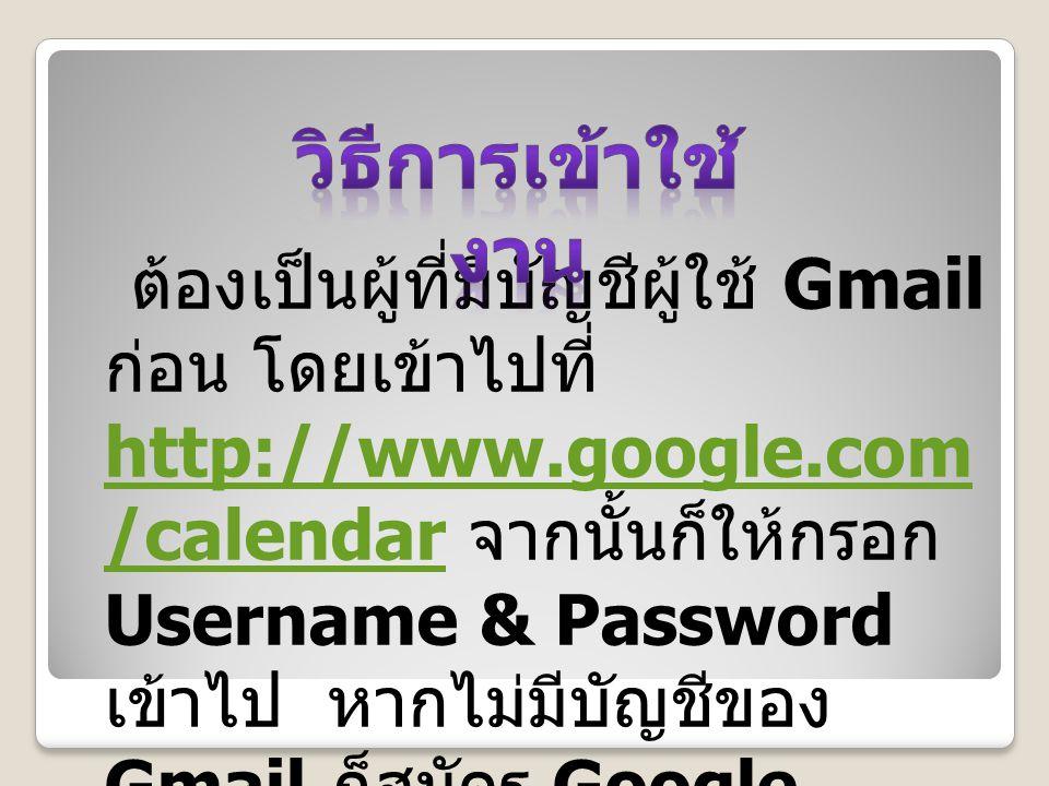 ต้องเป็นผู้ที่มีบัญชีผู้ใช้ Gmail ก่อน โดยเข้าไปที่ http://www.google.com /calendar จากนั้นก็ให้กรอก Username & Password เข้าไป หากไม่มีบัญชีของ Gmail ก็สมัคร Google Account แทนได้เลย http://www.google.com /calendar