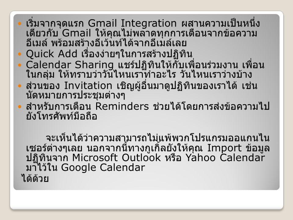 เริ่มจากจุดแรก Gmail Integration ผสานความเป็นหนึ่ง เดียวกับ Gmail ให้คุณไม่พลาดทุกการเตือนจากข้อความ อีเมล์ พร้อมสร้างอีเว้นท์ได้จากอีเมล์เลย Quick Add เรื่องง่ายๆในการสร้างปฏิทิน Calendar Sharing แชร์ปฏิทินให้กับเพื่อนร่วมงาน เพื่อน ในกลุ่ม ให้ทราบว่าวันไหนเราทำอะไร วันไหนเราว่างบ้าง ส่วนของ Invitation เชิญผู้อื่นมาดูปฏิทินของเราได้ เช่น นัดหมายการประชุมต่างๆ สำหรับการเตือน Reminders ช่วยได้โดยการส่งข้อความไป ยังโทรศัพท์มือถือ จะเห็นได้ว่าความสามารถไม่แพ้พวกโปรแกรมออแกนไน เซอร์ต่างๆเลย นอกจากนี้ทางกูเกิ้ลยังให้คุณ Import ข้อมูล ปฏิทินจาก Microsoft Outlook หรือ Yahoo Calendar มาไว้ใน Google Calendar ได้ด้วย