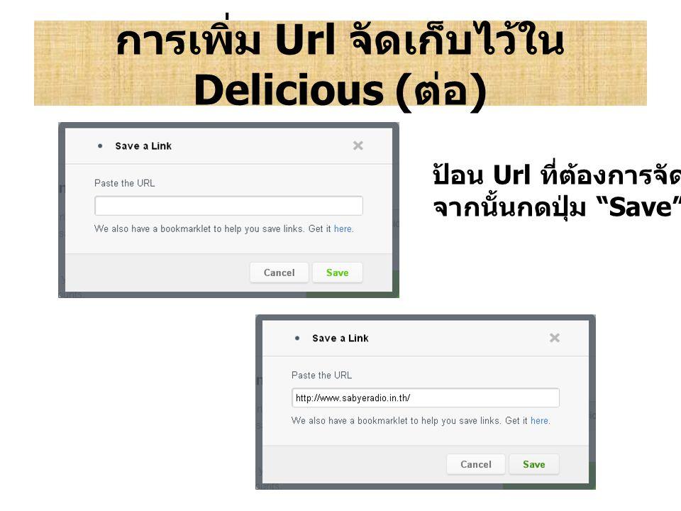 """การเพิ่ม Url จัดเก็บไว้ใน Delicious ( ต่อ ) ป้อน Url ที่ต้องการจัดเก็บ จากนั้นกดปุ่ม """"Save"""""""