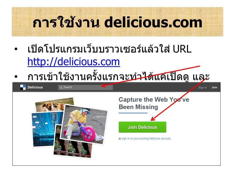 การใช้งาน delicious.com เปิดโปรแกรมเว็บบราวเซอร์แล้วใส่ URL http://delicious.com http://delicious.com การเข้าใช้งานครั้งแรกจะทำได้แค่เปิดดู และ ค้นหาเ