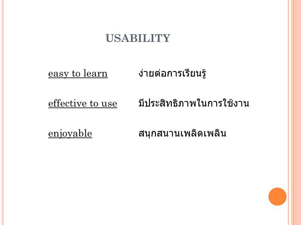 USABILITY easy to learn ง่ายต่อการเรียนรู้ effective to use มีประสิทธิภาพในการใช้งาน enjoyable สนุกสนานเพลิดเพลิน
