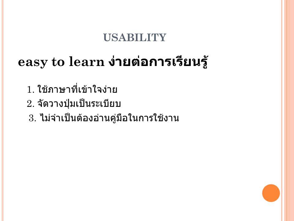 USABILITY easy to learn ง่ายต่อการเรียนรู้ 1. ใช้ภาษาที่เข้าใจง่าย 2. จัดวางปุ่มเป็นระเบียบ 3. ไม่จำเป็นต้องอ่านคู่มือในการใช้งาน