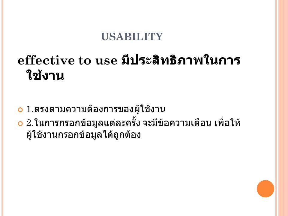USABILITY effective to use มีประสิทธิภาพในการ ใช้งาน 1. ตรงตามความต้องการของผู้ใช้งาน 2. ในการกรอกข้อมูลแต่ละครั้ง จะมีข้อความเตือน เพื่อให้ ผู้ใช้งาน