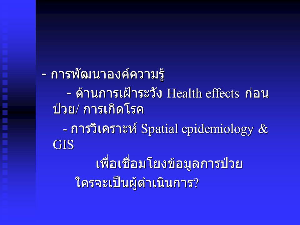 - การพัฒนาองค์ความรู้ - ด้านการเฝ้าระวัง Health effects ก่อน ป่วย / การเกิดโรค - ด้านการเฝ้าระวัง Health effects ก่อน ป่วย / การเกิดโรค - การวิเคราะห์ Spatial epidemiology & GIS - การวิเคราะห์ Spatial epidemiology & GIS เพื่อเชื่อมโยงข้อมูลการป่วย เพื่อเชื่อมโยงข้อมูลการป่วย ใครจะเป็นผู้ดำเนินการ .