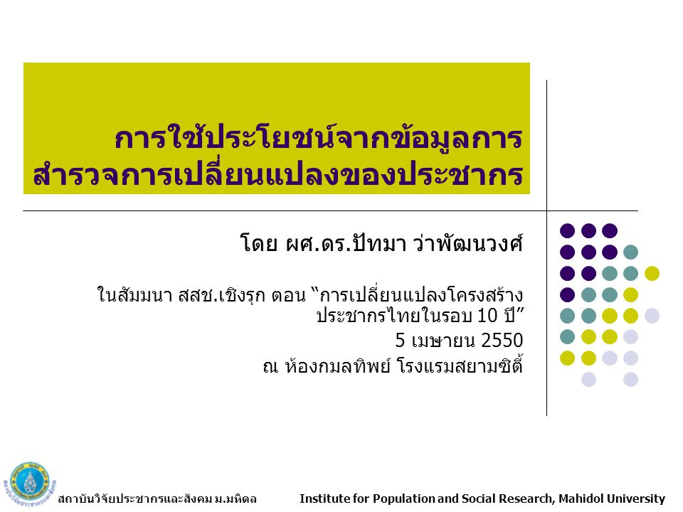 สถาบันวิจัยประชากรและสังคม ม.มหิดล Institute for Population and Social Research, Mahidol University การใช้ประโยชน์จากข้อมูลการ สำรวจการเปลี่ยนแปลงของประชากร โดย ผศ.ดร.ปัทมา ว่าพัฒนวงศ์ ในสัมมนา สสช.เชิงรุก ตอน การเปลี่ยนแปลงโครงสร้าง ประชากรไทยในรอบ 10 ปี 5 เมษายน 2550 ณ ห้องกมลทิพย์ โรงแรมสยามซิตี้
