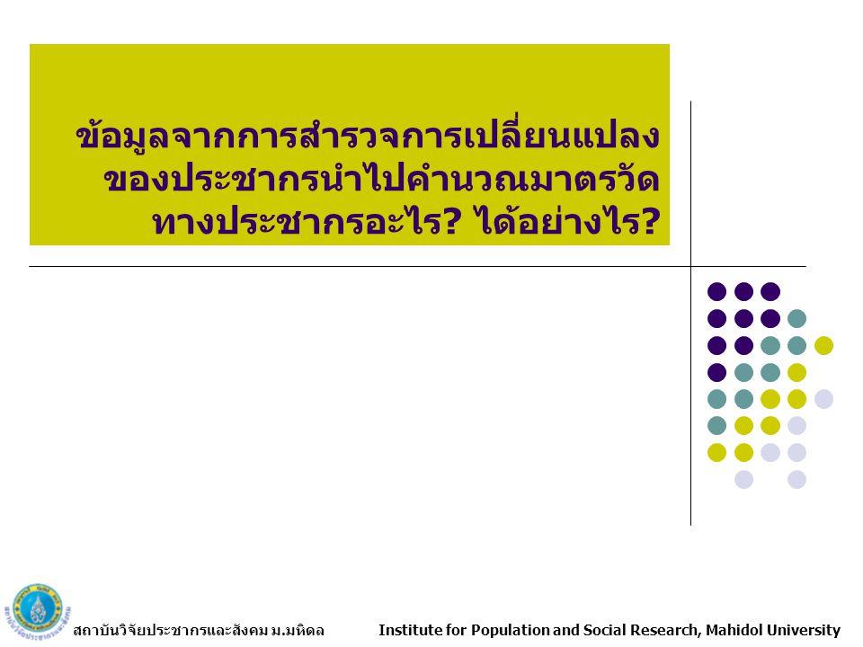 สถาบันวิจัยประชากรและสังคม ม.มหิดล Institute for Population and Social Research, Mahidol University ข้อมูลจากการสำรวจการเปลี่ยนแปลง ของประชากรนำไปคำนวณมาตรวัด ทางประชากรอะไร.