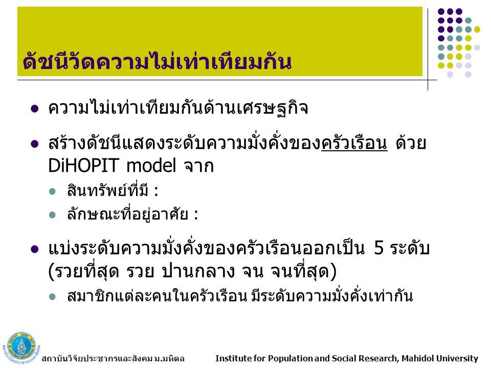 สถาบันวิจัยประชากรและสังคม ม.มหิดล Institute for Population and Social Research, Mahidol University ความไม่เท่าเทียมกันด้านเศรษฐกิจ สร้างดัชนีแสดงระดับความมั่งคั่งของครัวเรือน ด้วย DiHOPIT model จาก สินทรัพย์ที่มี : ลักษณะที่อยู่อาศัย : แบ่งระดับความมั่งคั่งของครัวเรือนออกเป็น 5 ระดับ (รวยที่สุด รวย ปานกลาง จน จนที่สุด) สมาชิกแต่ละคนในครัวเรือน มีระดับความมั่งคั่งเท่ากัน ดัชนีวัดความไม่เท่าเทียมกัน