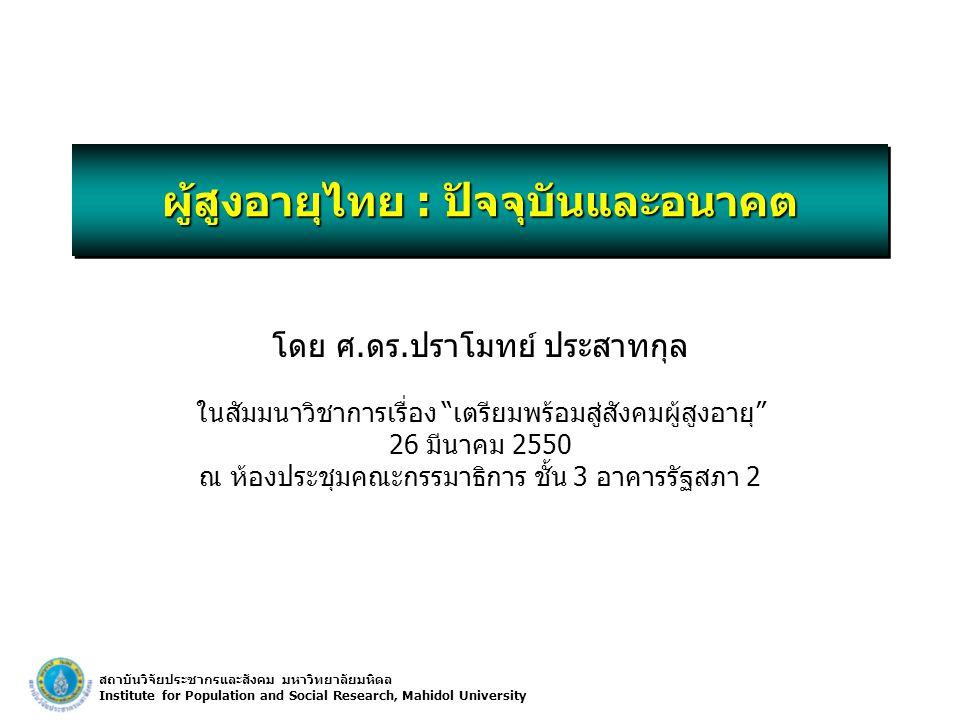 สถาบันวิจัยประชากรและสังคม มหาวิทยาลัยมหิดล Institute for Population and Social Research, Mahidol University ผู้สูงอายุไทย : ปัจจุบันและอนาคต โดย ศ.ดร.ปราโมทย์ ประสาทกุล ในสัมมนาวิชาการเรื่อง เตรียมพร้อมสู่สังคมผู้สูงอายุ 26 มีนาคม 2550 ณ ห้องประชุมคณะกรรมาธิการ ชั้น 3 อาคารรัฐสภา 2 โดย ศ.ดร.ปราโมทย์ ประสาทกุล ในสัมมนาวิชาการเรื่อง เตรียมพร้อมสู่สังคมผู้สูงอายุ 26 มีนาคม 2550 ณ ห้องประชุมคณะกรรมาธิการ ชั้น 3 อาคารรัฐสภา 2
