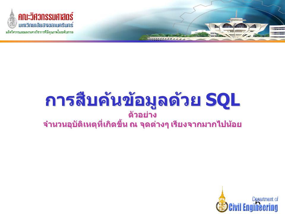 6 การสืบค้นข้อมูลด้วย SQL ตัวอย่าง จำนวนอุบัติเหตุที่เกิดขึ้น ณ จุดต่างๆ เรียงจากมากไปน้อย