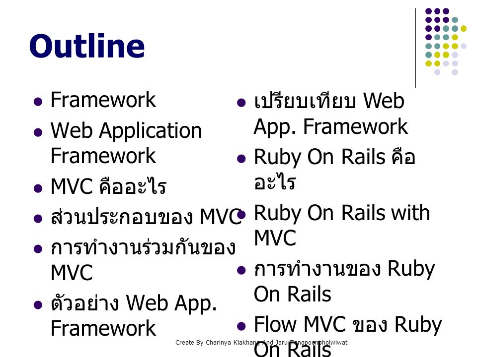 Create By Charinya Klakhang And Jaru Tangpoonpholwiwat Framework เป็นโครงสร้างที่สนับสนุน Software ซึ่งถูกสร้าง ด้วยนักพัฒนา หรือองค์กร ประกอบไปด้วย program, code library, scripting language หรือ Software อื่นที่ช่วย ในการพัฒนา Software เหล่านี้มีหน้าที่แตกต่างกัน แต่ สามารถทำงานร่วมกันได้อย่างสอดคล้อง