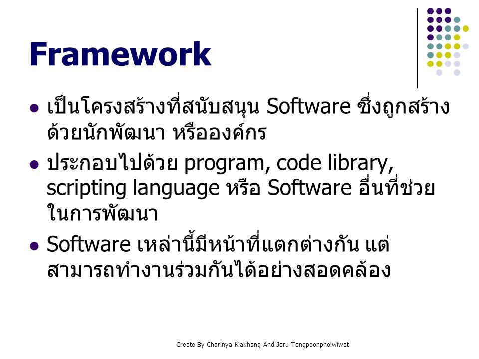 Create By Charinya Klakhang And Jaru Tangpoonpholwiwat Web Application Framework เป็นกลุ่มของ Sofeware ที่ช่วยในการพัฒนา Web Application ให้ง่ายและรวดเร็วขึ้น โดยได้มีการรวบรวมโปรแกรมหลักที่จำเป็นใน การพัฒนาไว้ด้วยกัน เช่น การเข้าถึงฐานข้อมูล (Database Access), การสร้าง template หรือ การจัดการ session เป็นต้น