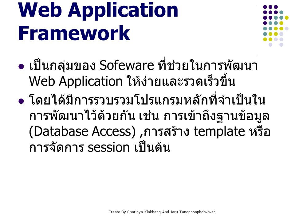 Create By Charinya Klakhang And Jaru Tangpoonpholwiwat MVC (Model-View- Controller) คืออะไร เป็นสถาปัตยกรรมซอฟแวร์ (software architecture) ที่มีการแบ่งแยกระบบออกเป็น 3 ส่วนหลักๆ ได้แก่ data model, user interface, and control logic ซึ่งทั้ง 3 ส่วนนี้มีการทำงาน ร่วมกัน การพัฒนางานด้วยรูปแบบ MVC นี้มักพบในการ พัฒนางานประเภท framework เนื่องจากมีการ แยกส่วนการทำงาน จึงง่ายต่อการนำไปพัฒนา ต่อ หาก programmer รู้และเข้าใจ concept ของ MVC