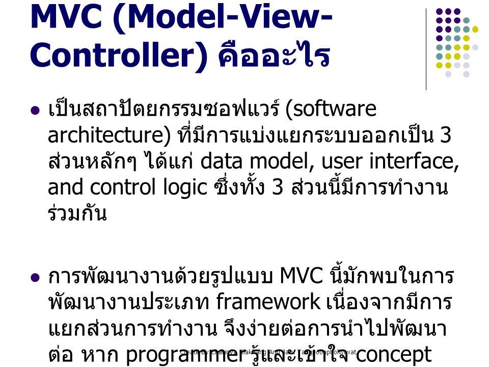Create By Charinya Klakhang And Jaru Tangpoonpholwiwat ส่วนประกอบของ MVC Model เป็นส่วนที่ทำงานติดต่อกับ database จัดการ ข้อมูลเข้า - ออก เพื่อนำไปประมวลผลต่อไป View เป็นส่วนของการแสดงผลทาง Web browser อยู่ในรูปแบบของ HTML ซึ่งนำข้อมูล ที่ได้มาจาก Model มาแสดงผลที่นี่ Controller เป็นส่วนของการประมวลผลหลักของระบบ ติดต่อกับ Web browser (user action) เพื่อส่ง ต่อให้ Model หรือ View ทำงานต่อไป