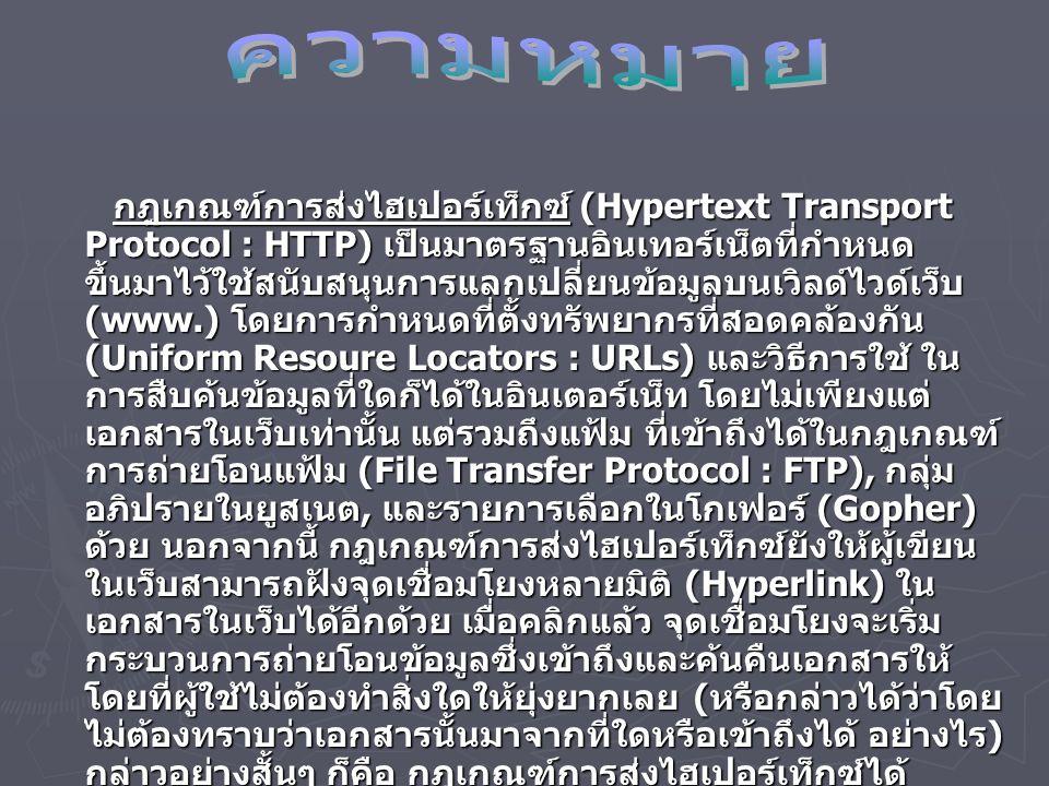 Hypertext Transfer Protocol (HTTP) ► เป็นโปรโตคอลเพื่อใช้ในการติดต่อกับ Web โดยมีลักษณะการทำงานคือ โปรแกรม Web Browser จะส่งความ ต้องการ (Request) ในการเข้าถึง Web ไป ยังเซิร์ฟเวอร์ปลายทาง