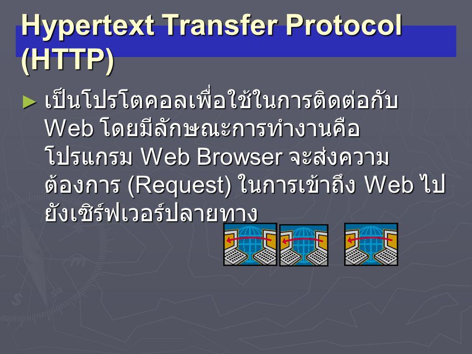 Hypertext Transfer Protocol (HTTP) ► เป็นโปรโตคอลเพื่อใช้ในการติดต่อกับ Web โดยมีลักษณะการทำงานคือ โปรแกรม Web Browser จะส่งความ ต้องการ (Request) ในก