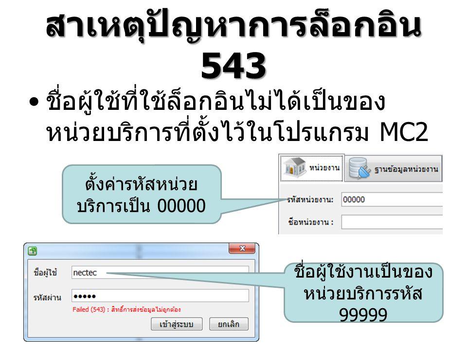 สาเหตุปัญหาการล็อกอิน 543 ชื่อผู้ใช้ที่ใช้ล็อกอินไม่ได้เป็นของ หน่วยบริการที่ตั้งไว้ในโปรแกรม MC2 ชื่อผู้ใช้งานเป็นของ หน่วยบริการรหัส 99999 ตั้งค่ารหัสหน่วย บริการเป็น 00000