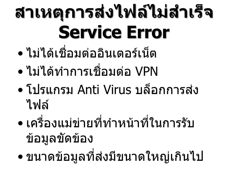 สาเหตุการส่งไฟล์ไม่สำเร็จ Service Error ไม่ได้เชื่อมต่ออินเตอร์เน็ต ไม่ได้ทำการเชื่อมต่อ VPN โปรแกรม Anti Virus บล็อกการส่ง ไฟล์ เครื่องแม่ข่ายที่ทำหน้าที่ในการรับ ข้อมูลขัดข้อง ขนาดข้อมูลที่ส่งมีขนาดใหญ่เกินไป