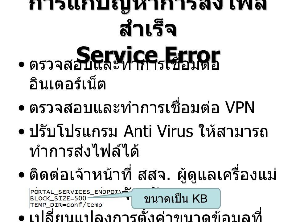 การแก้ปัญหาการส่งไฟล์ สำเร็จ Service Error ตรวจสอบและทำการเชื่อมต่อ อินเตอร์เน็ต ตรวจสอบและทำการเชื่อมต่อ VPN ปรับโปรแกรม Anti Virus ให้สามารถ ทำการส่งไฟล์ได้ ติดต่อเจ้าหน้าที่ สสจ.