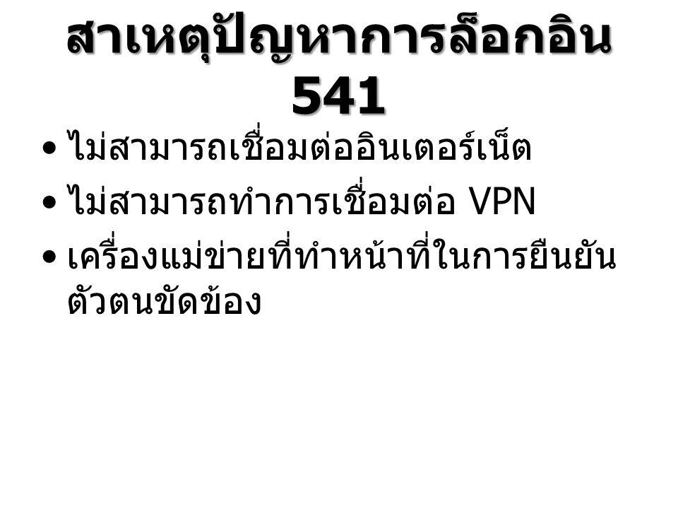 สาเหตุปัญหาการล็อกอิน 541 ไม่สามารถเชื่อมต่ออินเตอร์เน็ต ไม่สามารถทำการเชื่อมต่อ VPN เครื่องแม่ข่ายที่ทำหน้าที่ในการยืนยัน ตัวตนขัดข้อง