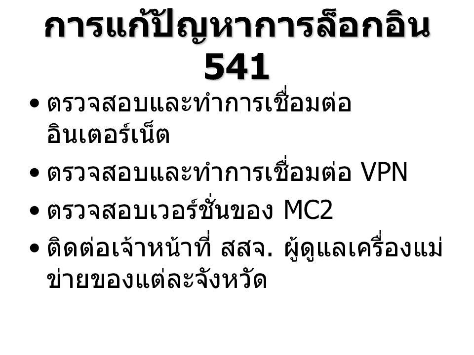 การแก้ปัญหาการล็อกอิน 541 ตรวจสอบและทำการเชื่อมต่อ อินเตอร์เน็ต ตรวจสอบและทำการเชื่อมต่อ VPN ตรวจสอบเวอร์ชั่นของ MC2 ติดต่อเจ้าหน้าที่ สสจ.