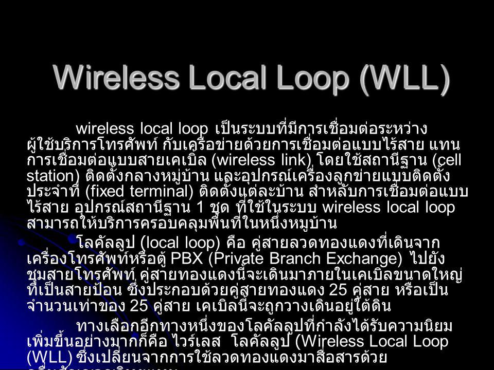 หลักการทำงานระบบ WLL WLL เป็นระบบวิทยุที่พัฒนาขึ้นมาแทนคู่สายทองแดงที่ใช้ กันอยู่ทั่วไป โดยใช้คลื่นวิทยุผ่านความถี่ 1900 MHz.