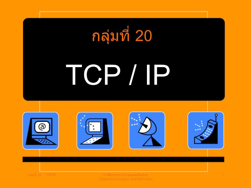 กลุ่มที่ 20 TCP/IP การสื่อสารทางไกลและเครือข่าย (Telecommunication And Networks) 1 TCP / IP กลุ่มที่ 20