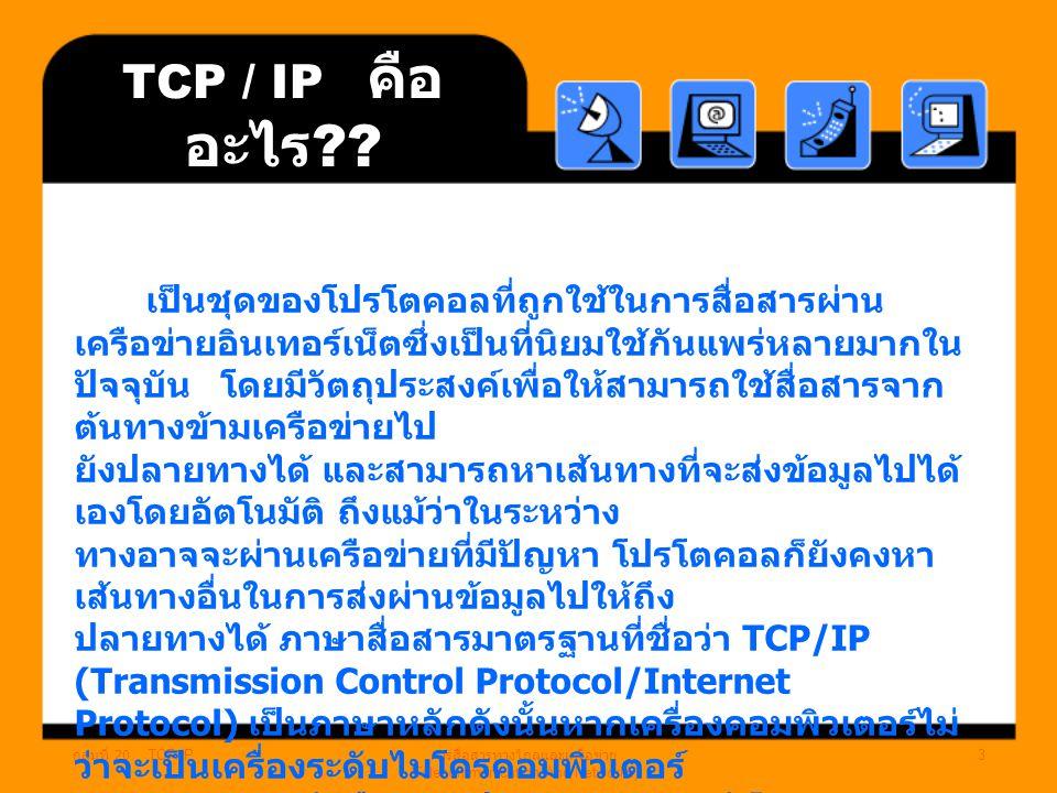 กลุ่มที่ 20 TCP/IP การสื่อสารทางไกลและเครือข่าย (Telecommunication And Networks) 2 TCP / IP คือ อะไร ?? การที่เครื่องคอมพิวเตอร์ที่ถูกเชื่อมโยงกันไว้