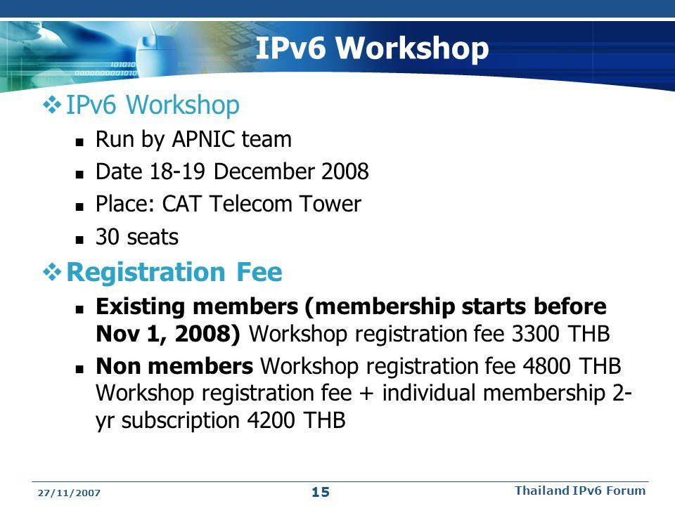IPv6 Workshop  IPv6 Workshop Run by APNIC team Date 18-19 December 2008 Place: CAT Telecom Tower 30 seats  Registration Fee Existing members (membership starts before Nov 1, 2008) Workshop registration fee 3300 THB Non members Workshop registration fee 4800 THB Workshop registration fee + individual membership 2- yr subscription 4200 THB 27/11/2007 Thailand IPv6 Forum 15
