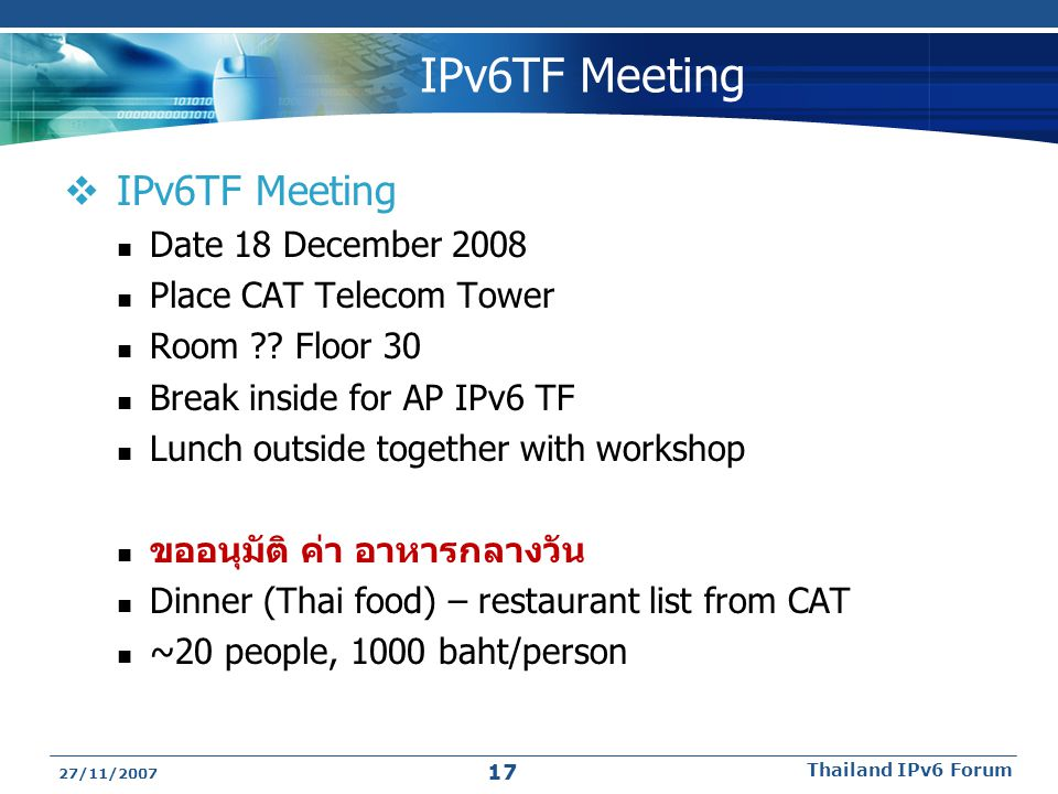 IPv6TF Meeting  IPv6TF Meeting Date 18 December 2008 Place CAT Telecom Tower Room ?? Floor 30 Break inside for AP IPv6 TF Lunch outside together with