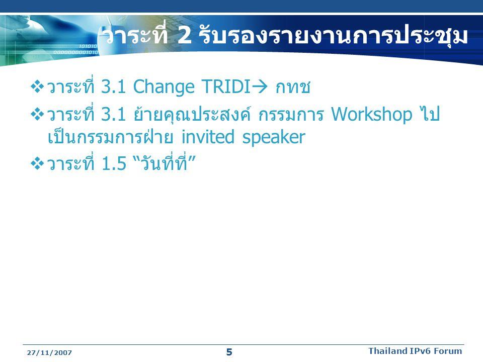 วาระที่ 2 รับรองรายงานการประชุม  วาระที่ 3.1 Change TRIDI  กทช  วาระที่ 3.1 ย้ายคุณประสงค์ กรรมการ Workshop ไป เป็นกรรมการฝ่าย invited speaker  วาระที่ 1.5 วันที่ที่ 27/11/2007 Thailand IPv6 Forum 5