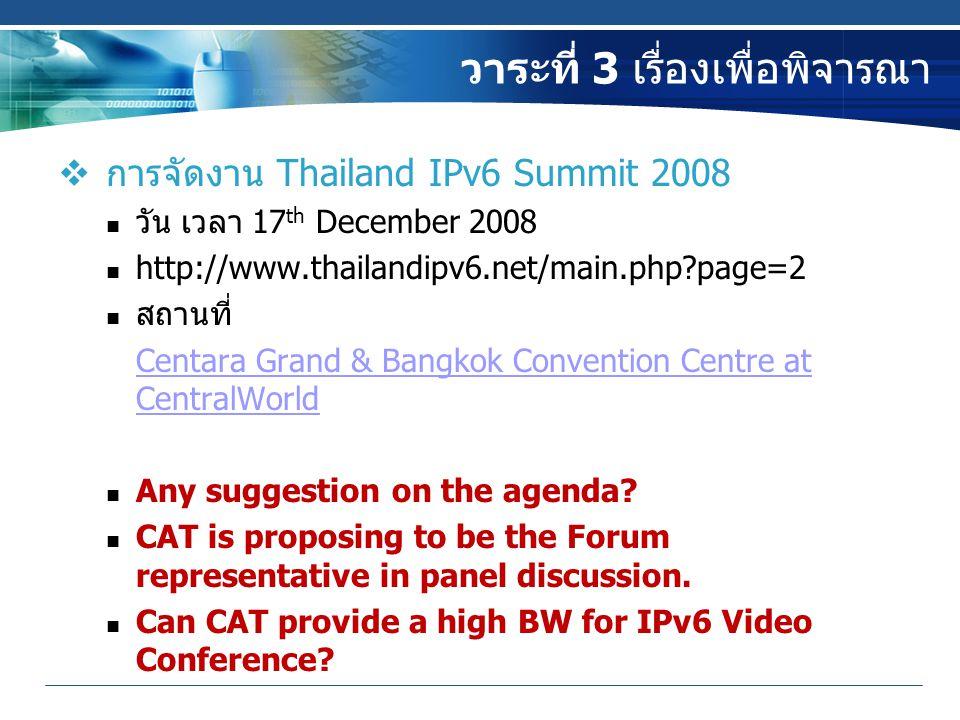 วาระที่ 3 เรื่องเพื่อพิจารณา  การจัดงาน Thailand IPv6 Summit 2008 วัน เวลา 17 th December 2008 http://www.thailandipv6.net/main.php?page=2 สถานที่ Centara Grand & Bangkok Convention Centre at CentralWorld Any suggestion on the agenda.