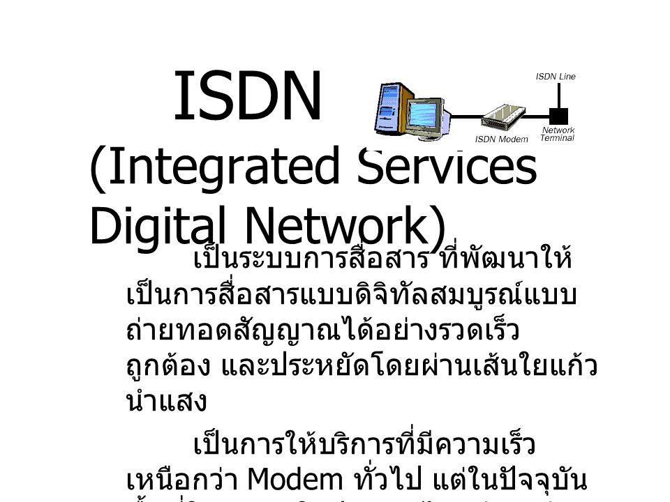 ISDN (Integrated Services Digital Network) เป็นระบบการสื่อสาร ที่พัฒนาให้ เป็นการสื่อสารแบบดิจิทัลสมบูรณ์แบบ ถ่ายทอดสัญญาณได้อย่างรวดเร็ว ถูกต้อง และป